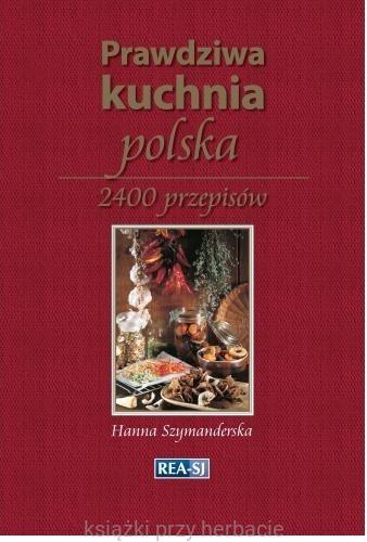 Prawdziwa Kuchnia Polska 2400 Przepisow Szymanderska Hanna